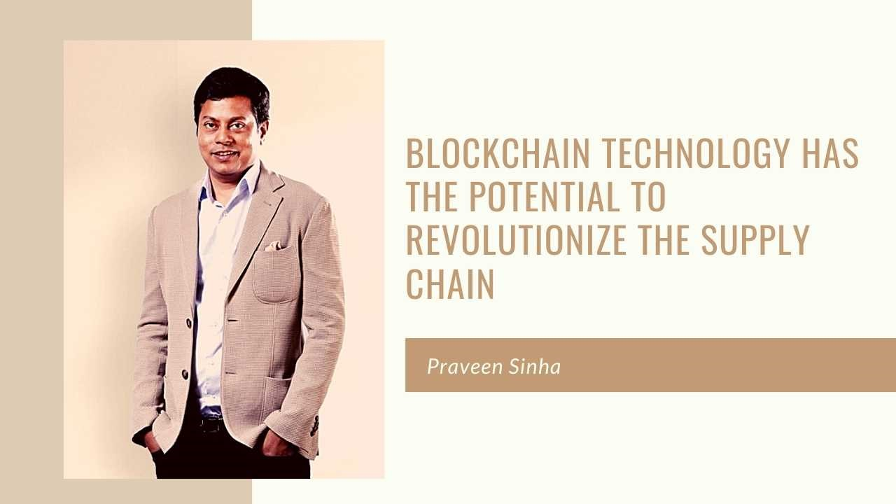 Blockchain technology has the potential to revolutionize the supply chain, feels Pincap MD, Praveen Sinha